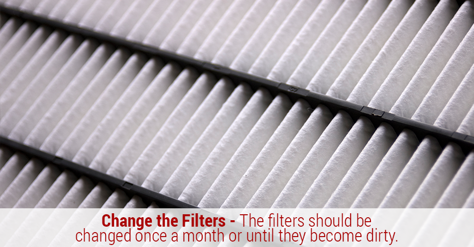 Change the Filters - The filters should be changed once a month or until they become dirty.