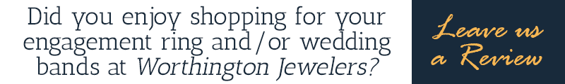 Did you enjoy shopping for your engagement ring and/or wedding bands at Worthington Jewelers? Leave us a review!