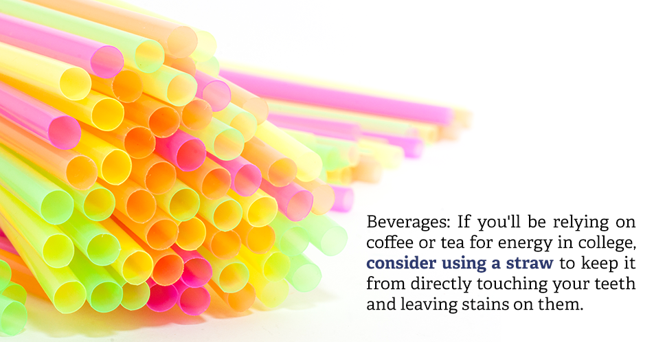 Beverages: If you'll be relying on coffee or tea for energy in college, consider using a straw to keep it from directly touching your teeth and leaving stains on them.