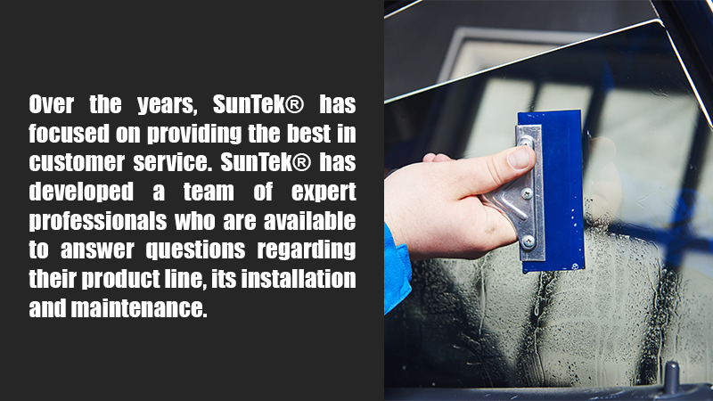 Over the years, SunTek has focused on providing the best in customer service. SunTek has developed a team of expert professionals who are available to answer questions regarding their product line, its installation and maintenance.