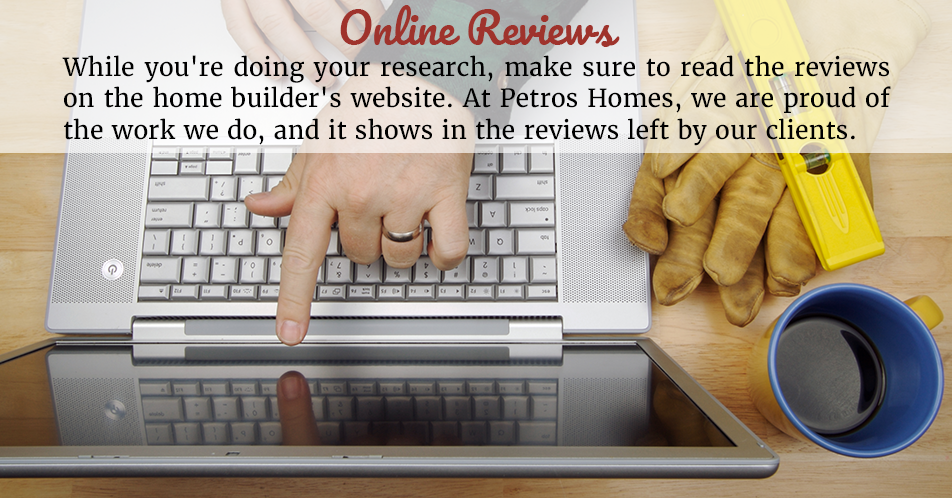 While you're doing your research, make sure to read the reviews on the home builder's website. At Petros Homes, we are proud of the work we do, and it shows in the reviews left by our clients.
