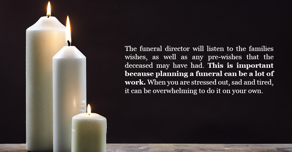 The funeral director will listen to the families wishes, as well as any pre-wishes that that deceased may have had. This is important because planning a funeral can be a lot of work. When you are stressed out, sad and tired, it can be overwhelming to do it on your own.