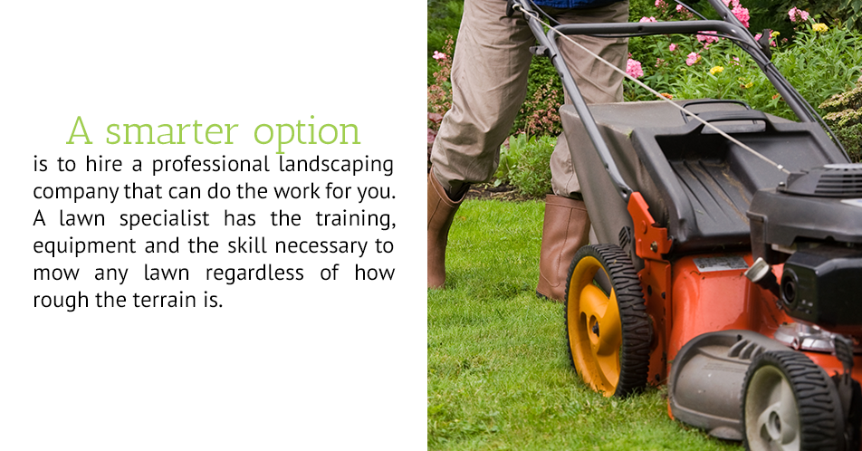 A smarter option is to hire a professional landscaping company that can do the work for you.  A lawn specialist has the training, equipment and the skill necessary to mow any lawn regardless of how rough the terrain is.