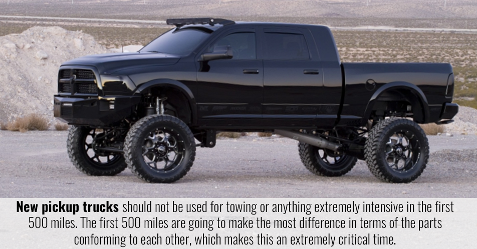 New pickup trucks should not be used for towing or anything extremely intensive in the first 500 miles. The first 500 miles are going to make the most difference in terms of the parts conforming to each other, which makes this an extremely critical time.
