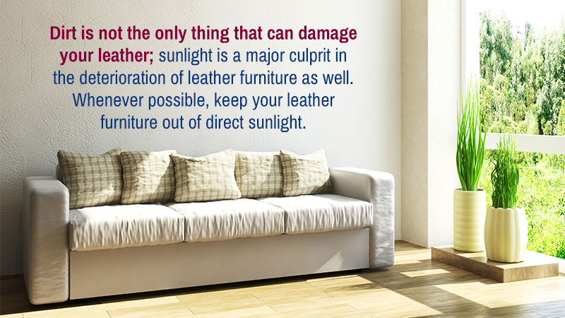 Dirt is not the only thing that can damage your leather; sunlight is a major culprit in the deterioration of leather furniture as well. Whenever possible, keep your leather furniture out of direct sunlight.