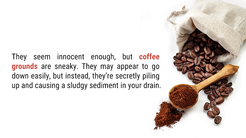 They seem innocent enough, but coffee grounds are sneaky. They may appear to go down easily, but instead, they're secretly piling up and causing a sludgy sediment in your drain.
