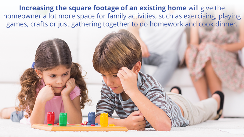Increasing the square footage of an existing home will give the homeowner a lot more space for family activities, such as exercising, playing games, crafts or just gathering together to do homework and cook dinner.