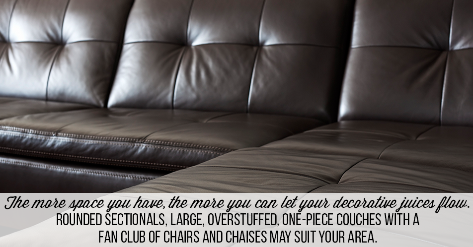 The more space you have, the more you can let your decorative juices flow. Rounded sectionals, large, overstuffed, one-piece couches with a fan club of chairs and chaises may suit your area.