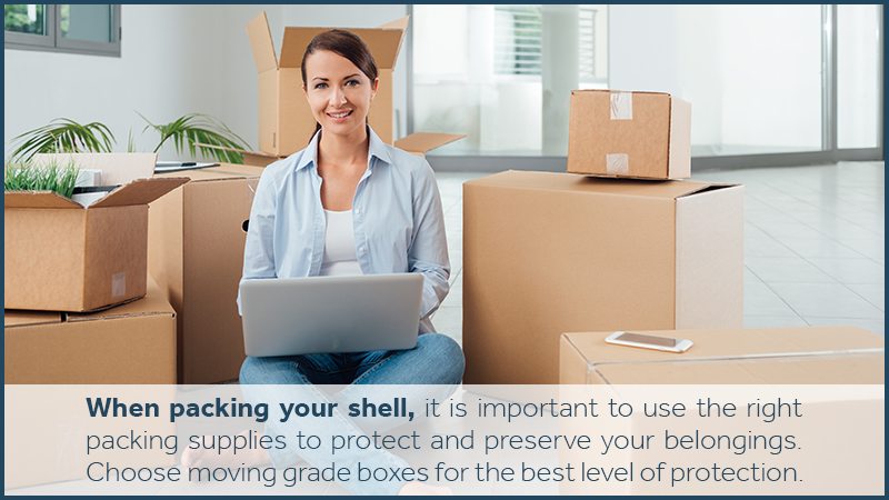 When packing your shell, it is important to use the right packing supplies to protect and preserve your belongings. Choose moving grade boxes for the best level of protection.