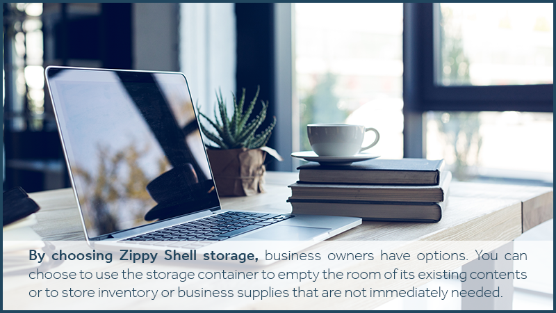 By choosing Zippy Shell storage, business owners have options. You can choose to use the storage container to empty the room of its existing contents or to store inventory or business supplies that are not immediately needed.