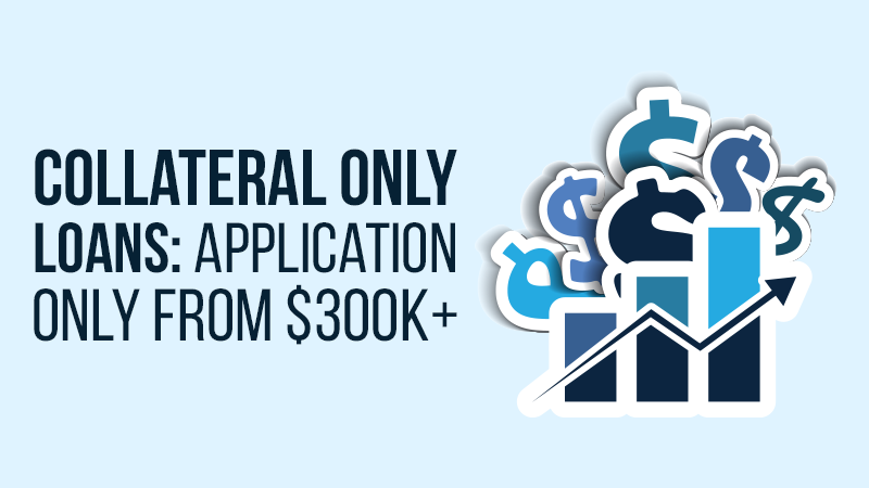 Collateral Only Loans: Application Only From $300K+