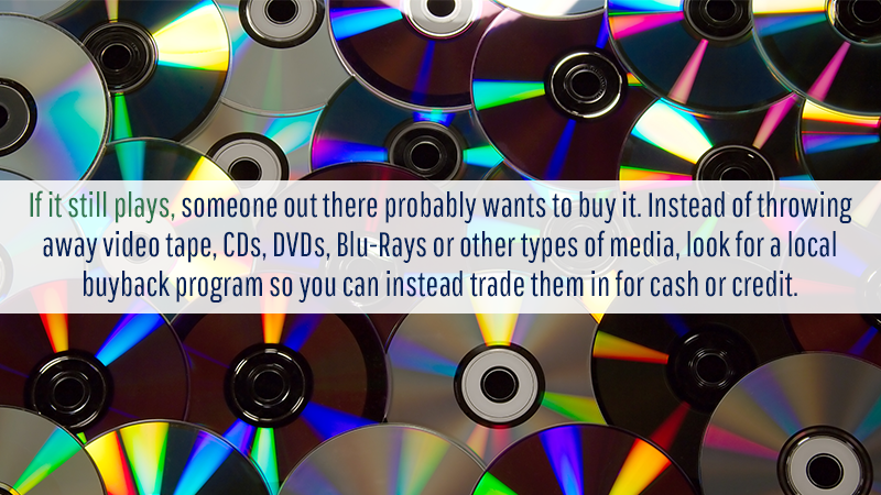 If it still plays, someone out there probably wants to buy it. Instead of throwing away video tape, CDs, DVDs, Blu-Rays or other types of media, look for a local buyback program so you can instead trade them in for cash or credit.