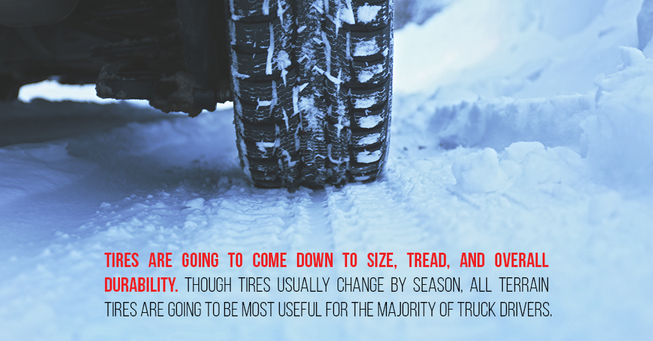 Tires are going to come down to size, tread, and overall durability. Though tires usually change by season, all terrain tires are going to be most useful for the majority of truck drivers.