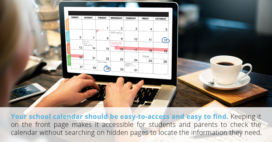 Your school calendar should be easy-to-access and easy to find. Keeping it on the front page makes it accessible for students and parents to check the calendar without searching on hidden pages to locate the information they need.