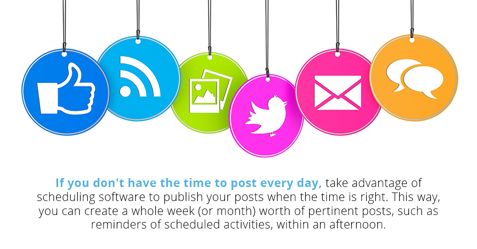 If you don't have the time to post every day, take advantage of scheduling software to publish your posts when the time is right. This way, you can create a whole week (or month) worth of pertinent posts, such as reminders of scheduled activities, within an afternoon.