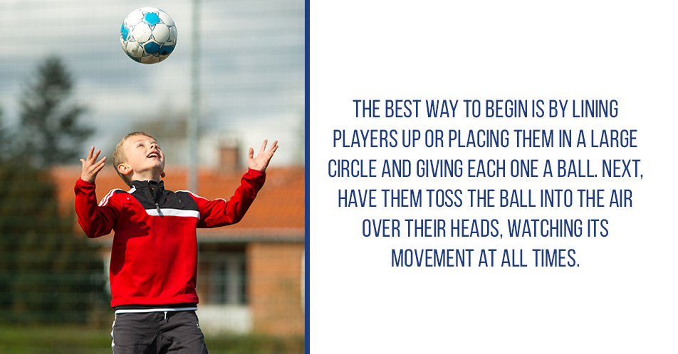 The best way to begin is by lining players up or placing them in a large circle and giving each one a ball. Next, have them toss the ball into the air over their heads, watching its movement at all times