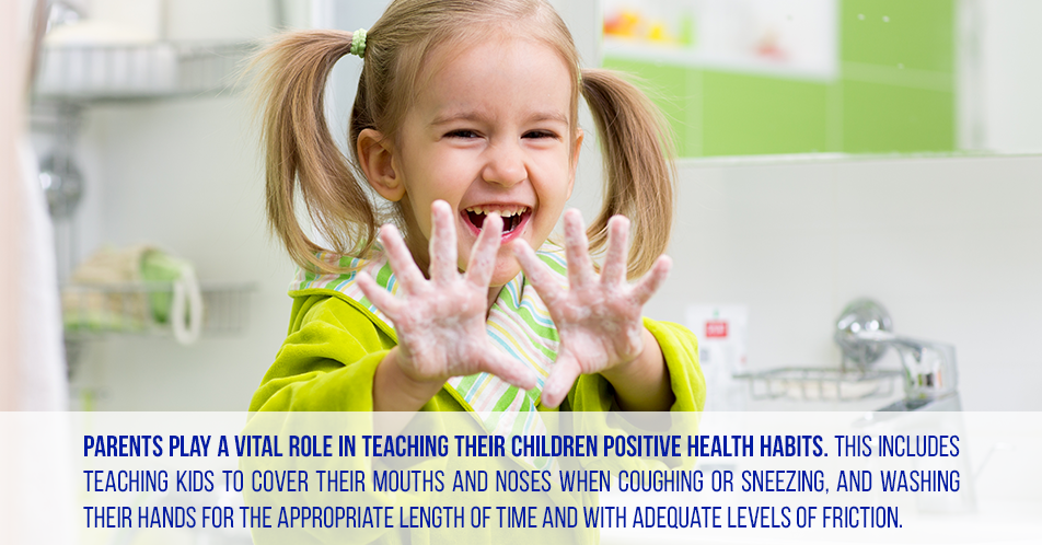 Parents play a vital role in teaching their children positive health habits. This includes teaching kids to cover their mouths and noses when coughing or sneezing, and washing their hands for the appropriate length of time and with adequate levels of friction.