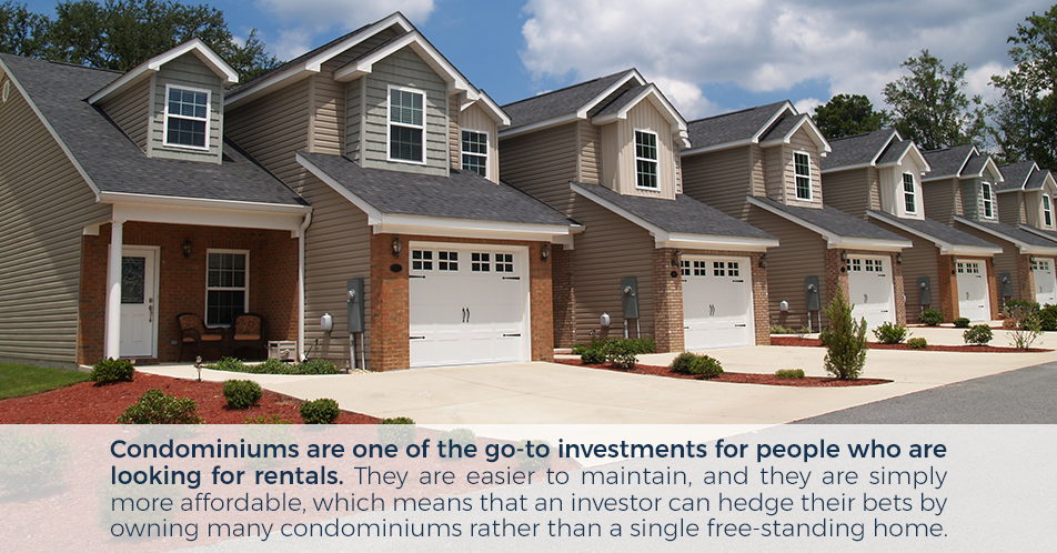 Condominiums are one of the go-to investments for people who are looking for rentals. They are easier to maintain, and they are simply more affordable, which means that an investor can hedge their bets by owning many condominiums rather than a single free-standing home.