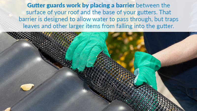 Gutter guards work by placing a barrier between the surface of your roof and the base of your gutters. That barrier is designed to allow water to pass through, but traps leaves and other larger items from falling into the gutter.