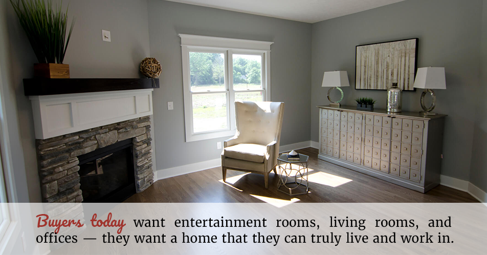 Buyers today want entertainment rooms, living rooms, and offices — they want a home that they can truly live and work in.