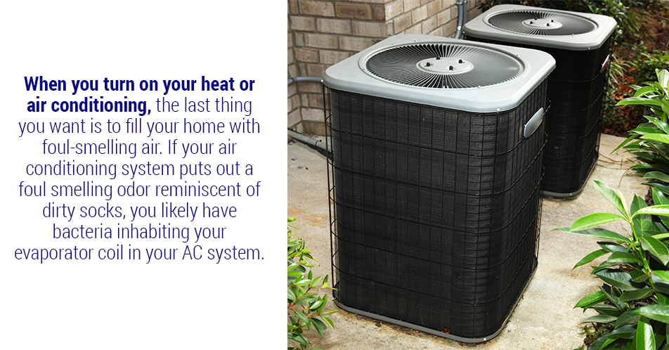 When you turn on your heat or air conditioning, the last thing you want is to fill your home with foul-smelling air. If your air conditioning system puts out a foul smelling odor reminiscent of dirty socks, you likely have bacteria inhabiting your evaporator coil in your AC system.