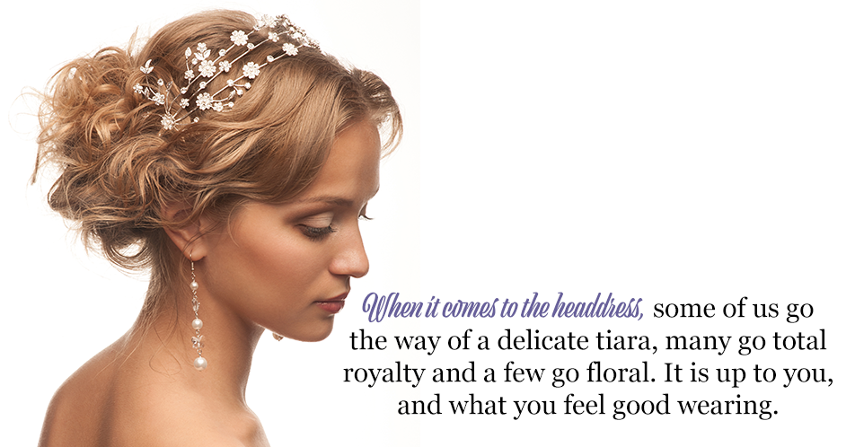 When it comes to the headdress, some of us go the way of a delicate tiara, many go total royalty and a few go floral. It is up to you, and what you feel good wearing.