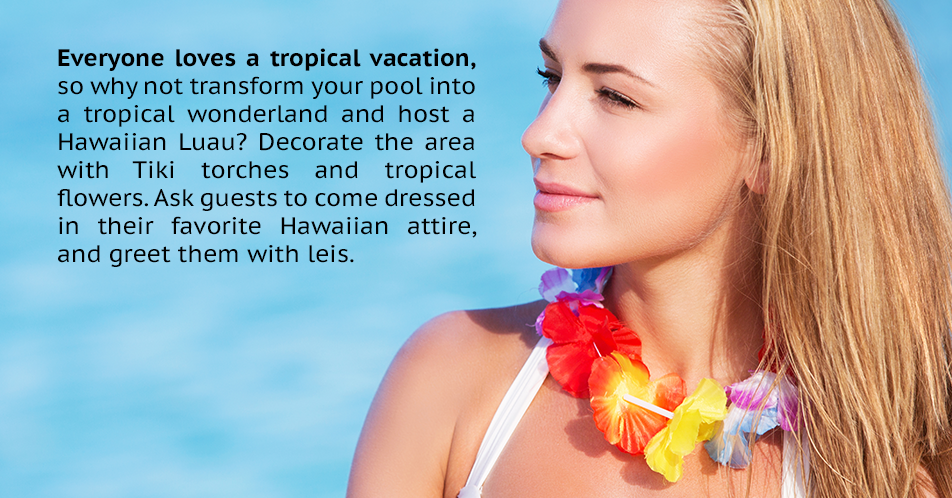 Everyone loves a tropical vacation, so why not transform your pool into a tropical wonderland and host a Hawaiian Luau? Decorate the area with Tiki torches and tropical flowers. Ask guests to come dressed in their favorite Hawaiian attire, and greet them with leis.