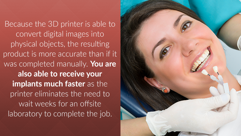Because the 3D printer is able to convert digital images into physical objects, the resulting product is more accurate than if it was completed manually. You are also able to receive your implants much faster as the printer eliminates the need to wait weeks for an offsite laboratory to complete the job.