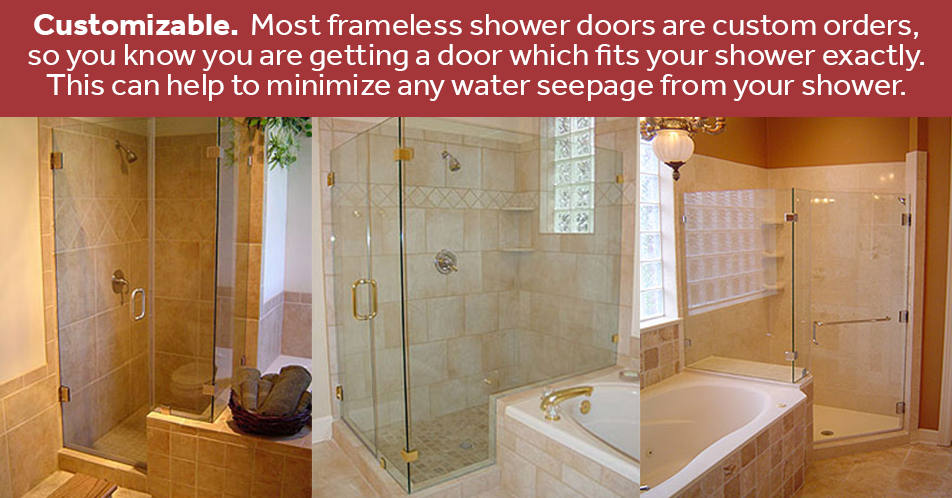 Customizable. Most frameless shower doors are custom orders, so you know you are getting a door which fits your shower exactly. This can help to minimize any water seepage from your shower.