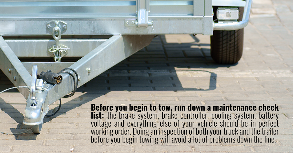 Before you begin to tow, run down a maintenance check list: the brake system, brake controller, cooling system, battery voltage and everything else of your vehicle should be in perfect working order. Doing an inspection of both your truck and the trailer before you begin towing will avoid a lot of problems down the line.