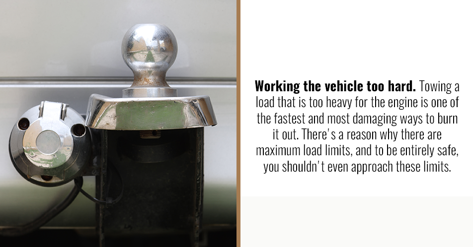 Working the vehicle too hard. Towing a load that is too heavy for the engine is one of the fastest and most damaging ways to burn it out. There's a reason why there are maximum load limits, and to be entirely safe, you shouldn't even approach these limits.