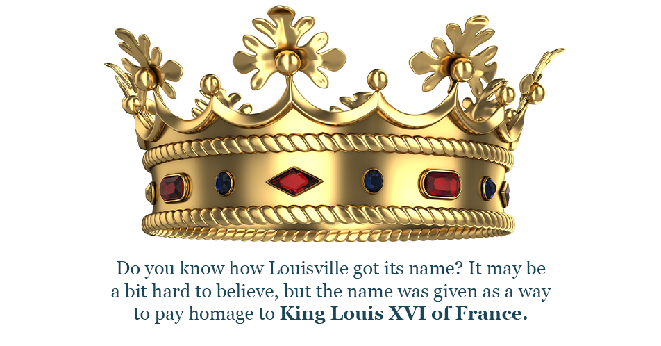Do you know how Louisville got its name? It may be a bit hard to believe, but the name was given as a way to pay homage to King Louis XVI of France.