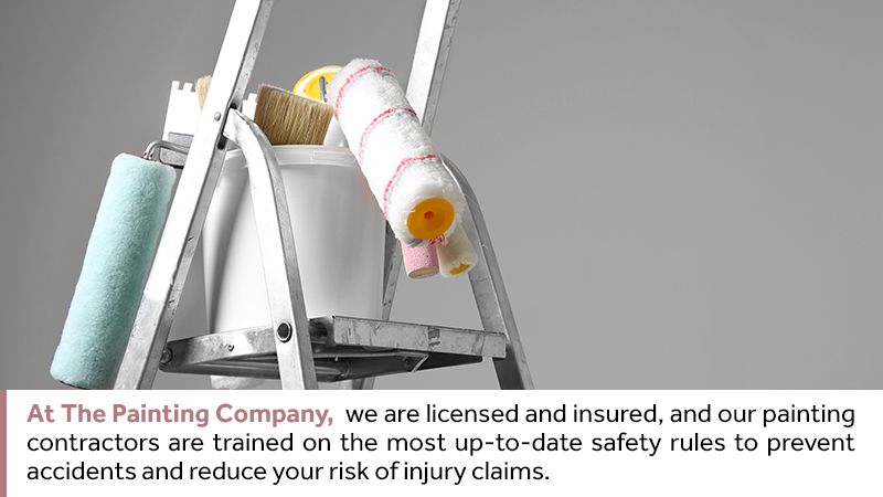 At The Painting Company, we are licensed and insured, and our painting contractors are trained on the most up-to-date safety rules to prevent accidents and reduce your risk of injury claims.
