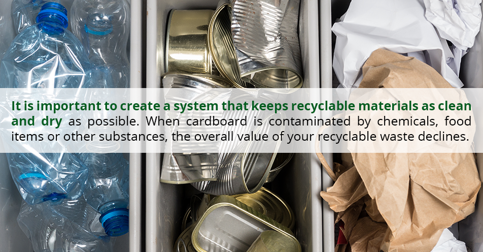 It is important to create a system that keeps recyclable materials as clean and dry as possible. When cardboard is contaminated by chemicals, food items or other substances, the overall value of your recyclable waste declines.