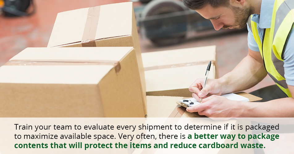 Train your team to evaluate every shipment to determine if it is packaged to maximize available space. Very often, there is a better way to package contents that will protect the items and reduce cardboard waste.