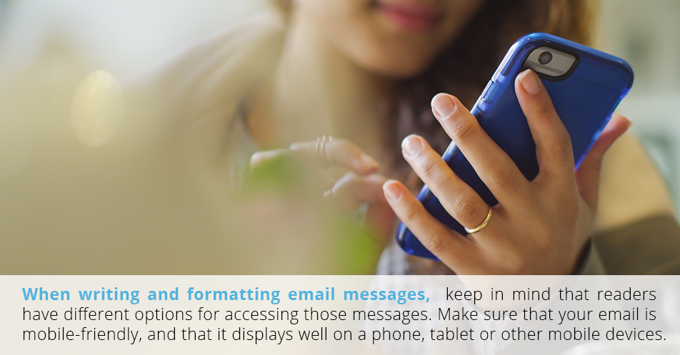 When writing and formatting email messages, keep in mind that readers have different options for accessing those messages. Make sure that your email is mobile-friendly, and that it displays well on a phone, tablet or other mobile devices.