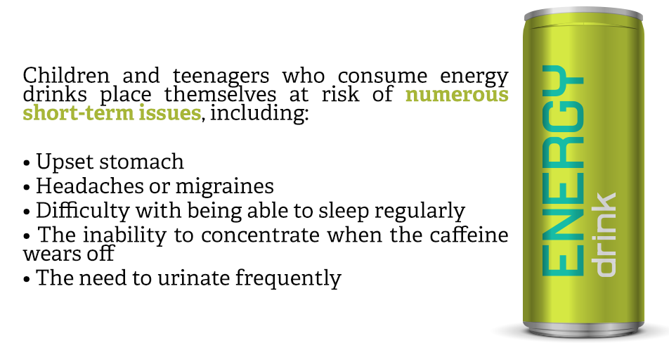 Children and teenagers who consume energy drinks place themselves at risk of numerous short-term issues, including:  Upset stomach Headaches or migraines Difficulty with being able to sleep regularly The inability to concentrate when the caffeine wears off The need to urinate frequently