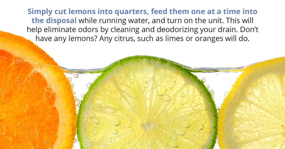 Simply cut lemons into quarters, feed them one at a time into the disposal while running water, and turn on the unit. This will help eliminate odors by cleaning and deodorizing your drain. Don't have any lemons? Any citrus, such as limes or oranges will do.