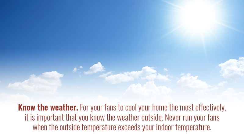 Know the weather. For your fans to cool your home the most effectively, it is important that you know the weather outside. Never run your fans when the outside temperature exceeds your indoor temperature.