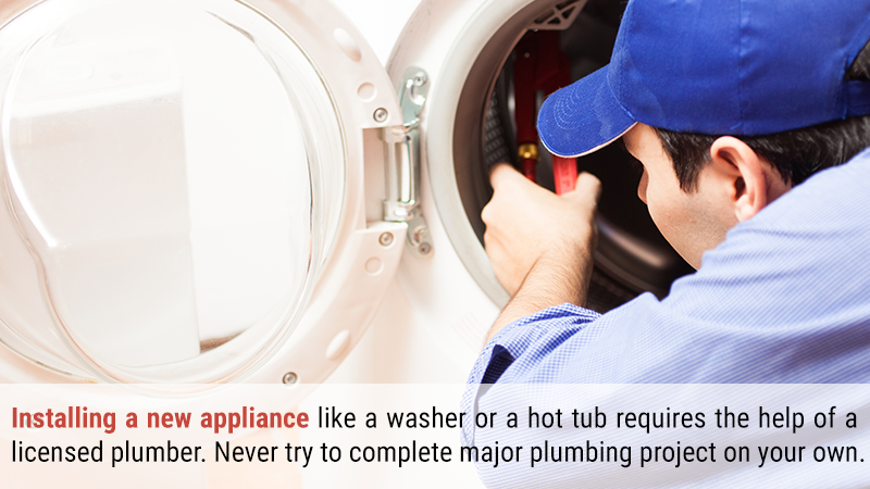 Installing a new appliance like a washer or a hot tub requires the help of a licensed plumber. Never try to complete your own major plumbing project on your own.
