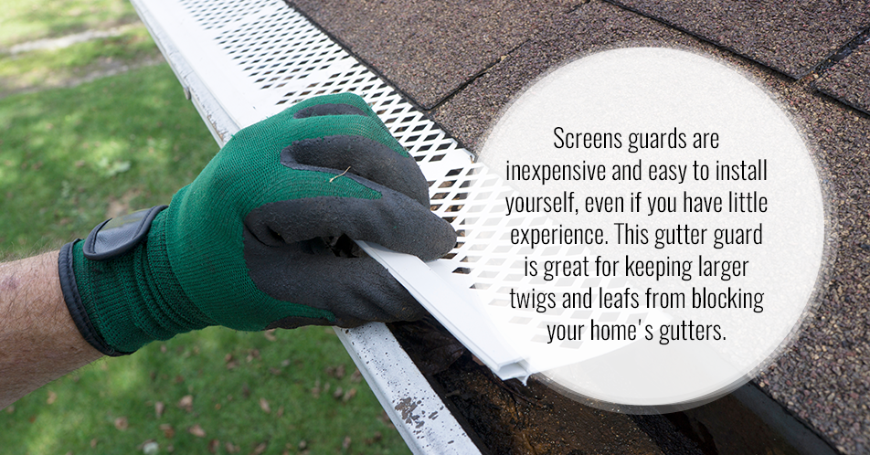 Screen Guards. Screens are inexpensive and easy to install yourself, even if you have little experience. This gutter guard is great for keeping larger twigs and leafs from blocking your home's gutters.