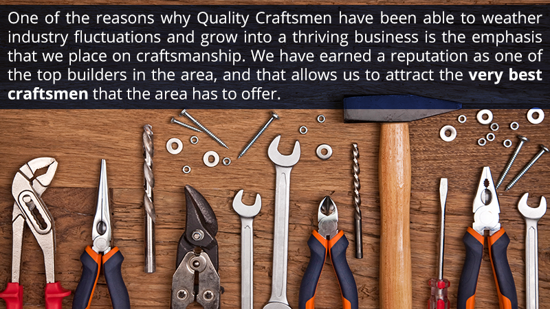 One of the reasons why Quality Craftsmen have been able to weather industry fluctuations and grow into a thriving business is the emphasis that we place on craftsmanship. We have earned a reputation as one of the top builders in the area, and that allows us to attract the very best craftsmen that the area has to offer.