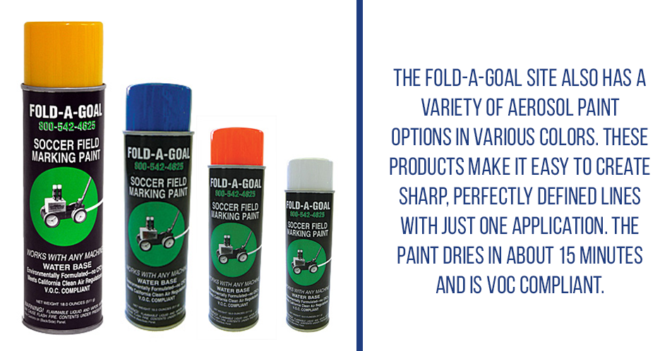 The Fold-A-Goal site also has a variety of aerosol paint options in various colors. These products make it easy to create sharp, perfectly defined lines with just one application. The paint dries in about 15 minutes and is VOC compliant.
