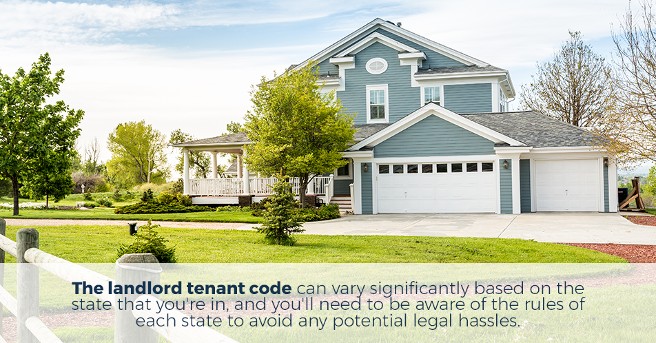 The landlord tenant code can vary significantly based on the state that you're in, and you'll need to be aware of the rules of each state to avoid any potential legal hassles.