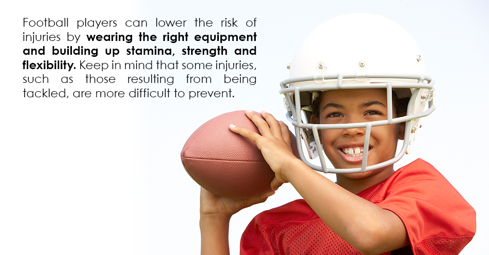 Football players can lower the risk of injuries by wearing the right equipment and building up stamina, strength and flexibility. Keep in mind that some injuries, such as those resulting from being tackled, are more difficult to prevent.