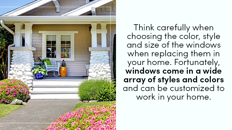 think carefully when choosing the color, style and size of the windows when replacing the old windows in your home. Fortunately, windows come in a wide array of styles and colors and can be customized to work in your home.