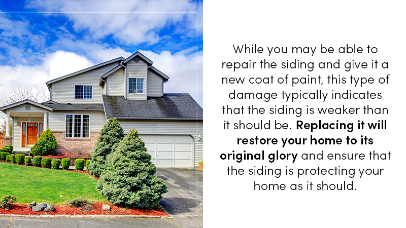 While you may be able to repair the siding and give it a new coat of paint, this type of damage typically indicates that the siding is weaker than it should be. Replacing it will restore your home to its original glory and ensure that the siding is protecting your home as it should.