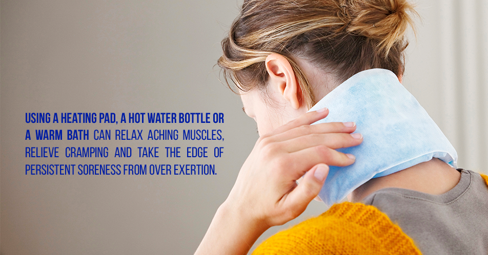 Using a heating pad, a hot water bottle or a warm bath can relax aching muscles, relieve cramping and take the edge of persistent soreness from over exertion.