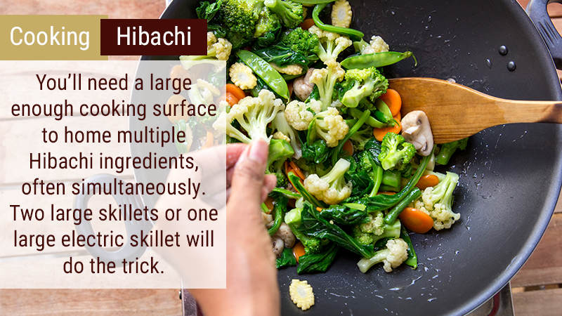 You'll need a large enough cooking surface to home multiple Hibachi ingredients, often simultaneously. Two large skillets or one large electric skillet will do the trick.
