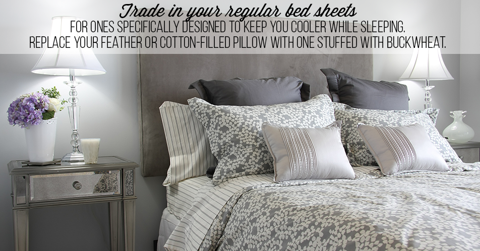 Trade in your regular bed sheets for ones specifically designed to keep you cooler while sleeping. Replace your feather or cotton-filled pillow with one stuffed with buckwheat.